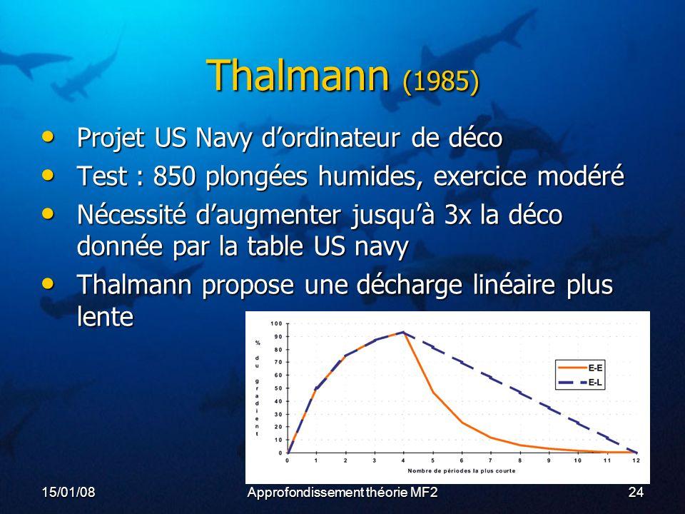 15/01/08Approfondissement théorie MF224 Thalmann (1985) Projet US Navy dordinateur de déco Projet US Navy dordinateur de déco Test : 850 plongées humides, exercice modéré Test : 850 plongées humides, exercice modéré Nécessité daugmenter jusquà 3x la déco donnée par la table US navy Nécessité daugmenter jusquà 3x la déco donnée par la table US navy Thalmann propose une décharge linéaire plus lente Thalmann propose une décharge linéaire plus lente