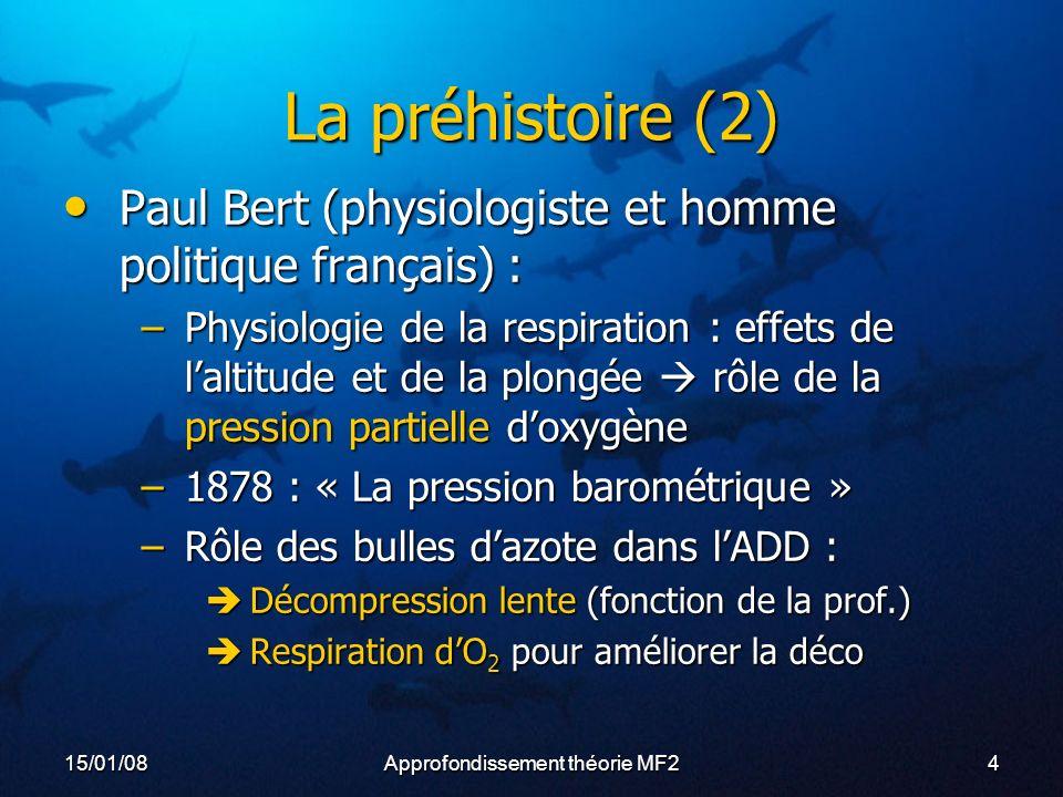 15/01/08Approfondissement théorie MF24 La préhistoire (2) Paul Bert (physiologiste et homme politique français) : Paul Bert (physiologiste et homme politique français) : –Physiologie de la respiration : effets de laltitude et de la plongée rôle de la pression partielle doxygène –1878 : « La pression barométrique » –Rôle des bulles dazote dans lADD : Décompression lente (fonction de la prof.) Décompression lente (fonction de la prof.) Respiration dO 2 pour améliorer la déco Respiration dO 2 pour améliorer la déco