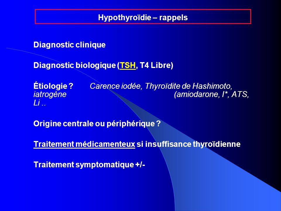 Diagnostic clinique Diagnostic biologique (TSH, T4 Libre) Étiologie ?Carence iodée, Thyroïdite de Hashimoto, iatrogène (amiodarone, I*, ATS, Li.. Orig