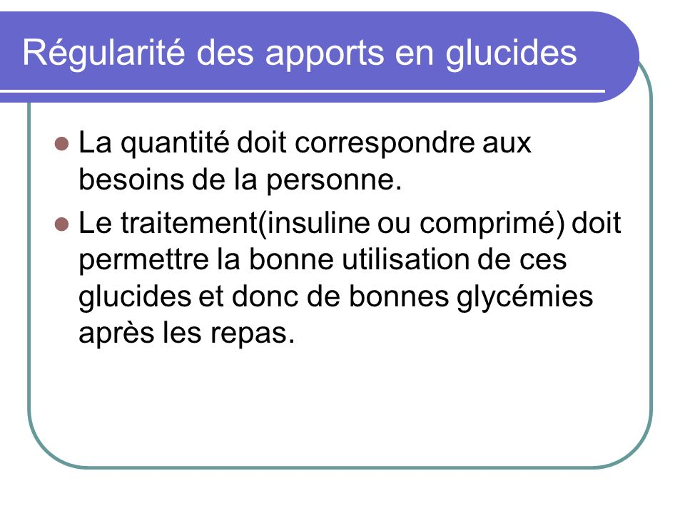 Régularité des apports en glucides La quantité doit correspondre aux besoins de la personne. Le traitement(insuline ou comprimé) doit permettre la bon