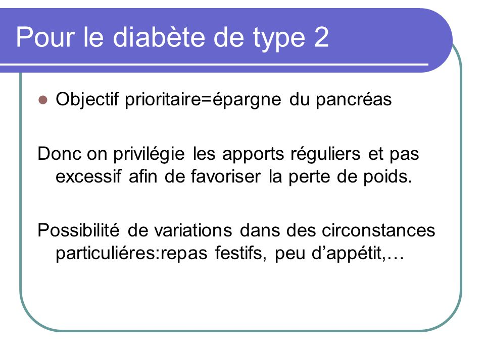 Pour le diabète de type 2 Objectif prioritaire=épargne du pancréas Donc on privilégie les apports réguliers et pas excessif afin de favoriser la perte