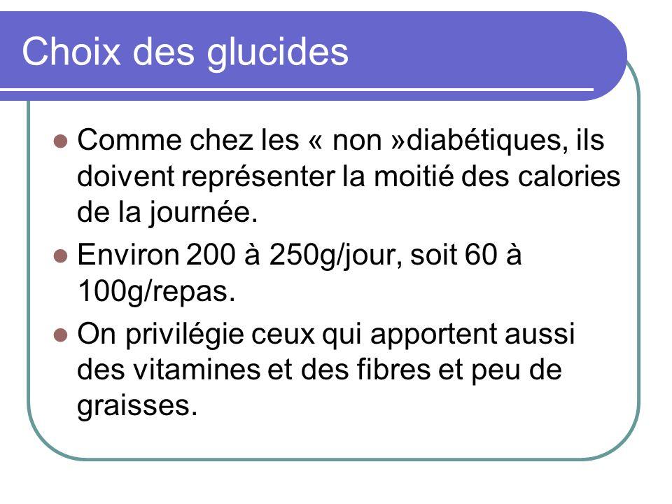 Choix des glucides Comme chez les « non »diabétiques, ils doivent représenter la moitié des calories de la journée. Environ 200 à 250g/jour, soit 60 à