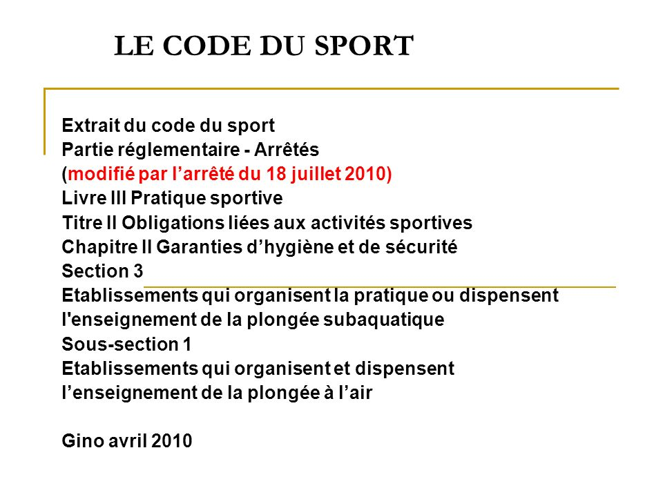 LE CODE DU SPORT Extrait du code du sport Partie réglementaire - Arrêtés (modifié par larrêté du 18 juillet 2010) Livre III Pratique sportive Titre II