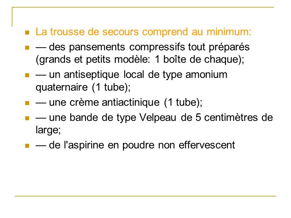 La trousse de secours comprend au minimum: des pansements compressifs tout préparés (grands et petits modèle: 1 boîte de chaque); un antiseptique loca