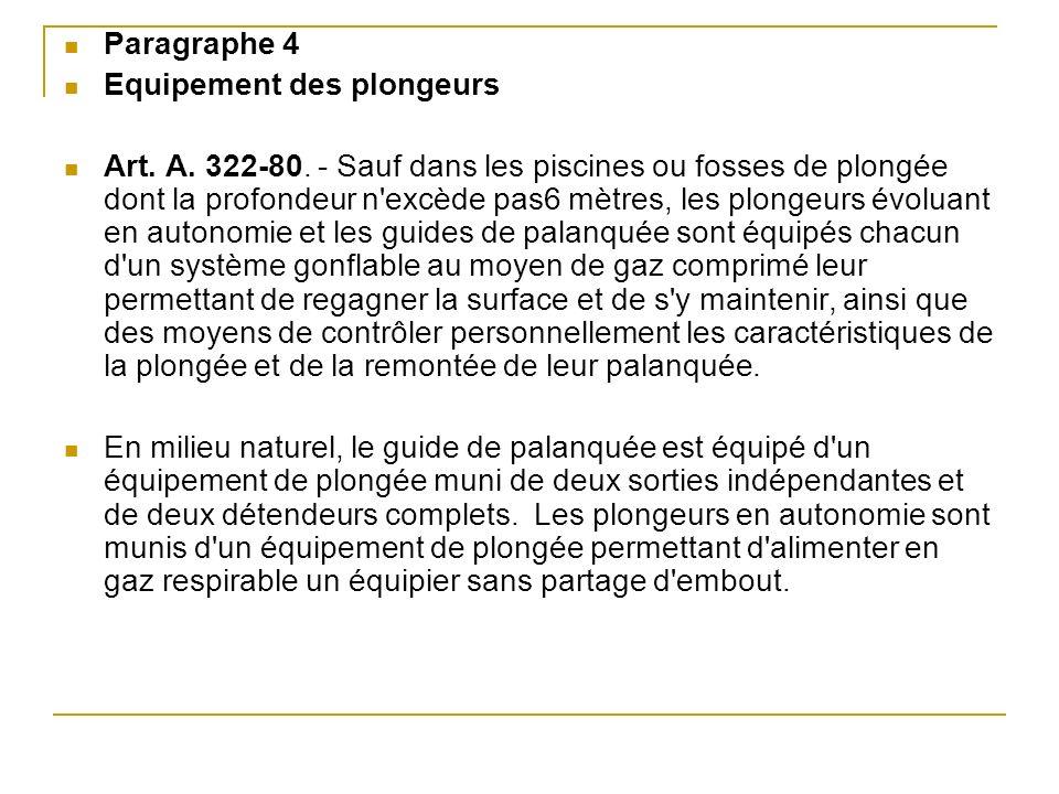 Paragraphe 4 Equipement des plongeurs Art. A. 322-80. - Sauf dans les piscines ou fosses de plongée dont la profondeur n'excède pas6 mètres, les plong