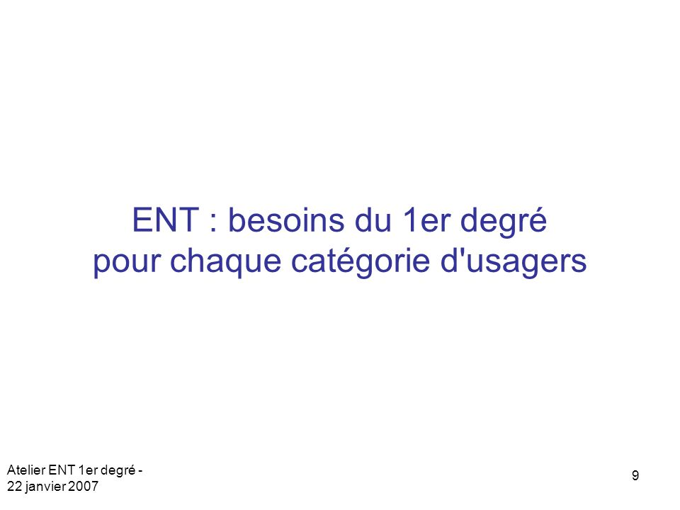 Atelier ENT 1er degré - 22 janvier 2007 9 ENT : besoins du 1er degré pour chaque catégorie d usagers