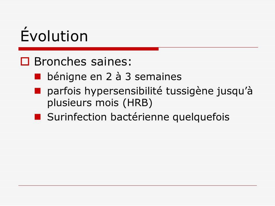 Évolution Bronches saines: bénigne en 2 à 3 semaines parfois hypersensibilité tussigène jusquà plusieurs mois (HRB) Surinfection bactérienne quelquefois