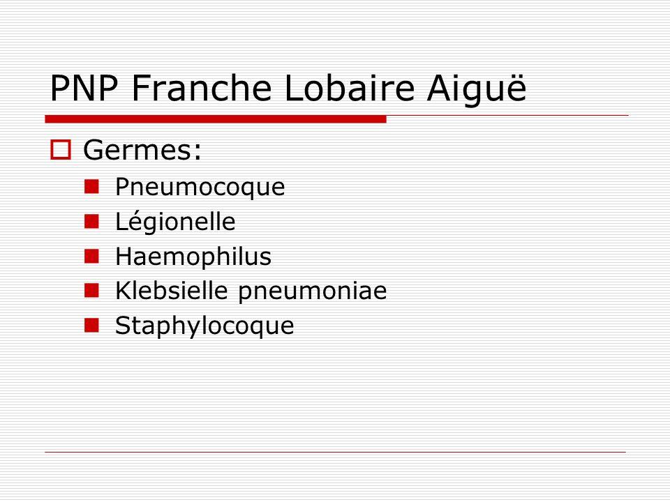 PNP Franche Lobaire Aiguë Germes: Pneumocoque Légionelle Haemophilus Klebsielle pneumoniae Staphylocoque