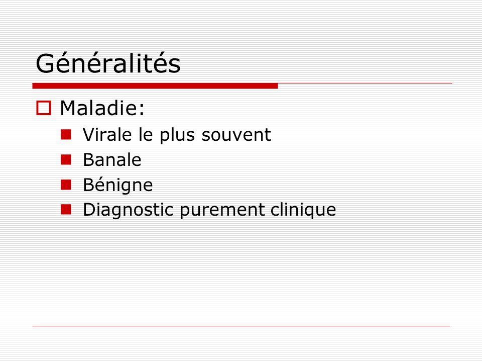 Généralités Maladie: Virale le plus souvent Banale Bénigne Diagnostic purement clinique