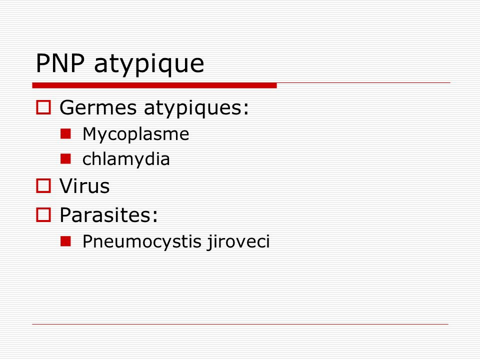 PNP atypique Germes atypiques: Mycoplasme chlamydia Virus Parasites: Pneumocystis jiroveci