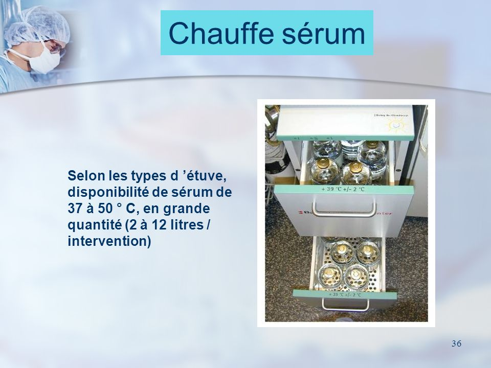 36 Chauffe sérum Selon les types d étuve, disponibilité de sérum de 37 à 50 ° C, en grande quantité (2 à 12 litres / intervention)