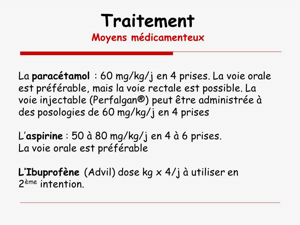 La paracétamol : 60 mg/kg/j en 4 prises. La voie orale est préférable, mais la voie rectale est possible. La voie injectable (Perfalgan®) peut être ad