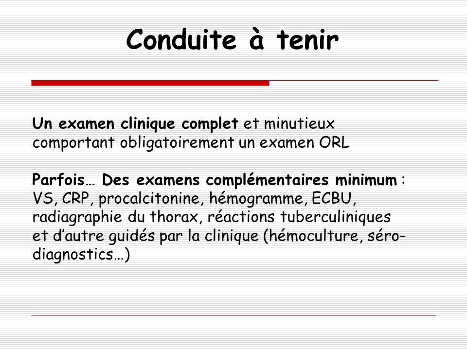 Un examen clinique complet et minutieux comportant obligatoirement un examen ORL Parfois… Des examens complémentaires minimum : VS, CRP, procalcitonin