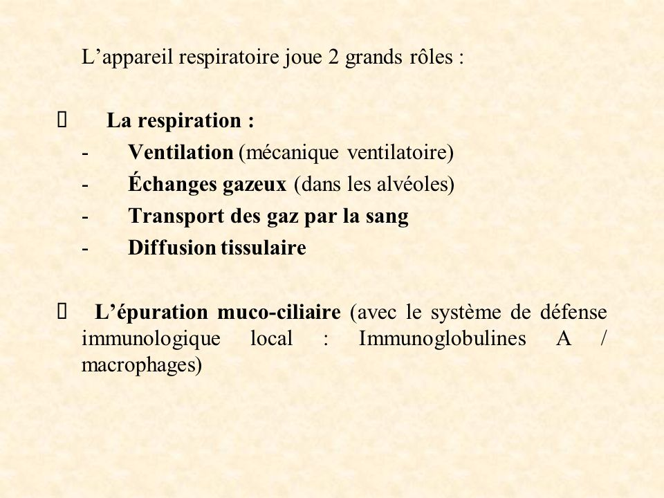 Lappareil respiratoire joue 2 grands rôles : La respiration : - Ventilation (mécanique ventilatoire) - Échanges gazeux (dans les alvéoles) - Transport des gaz par la sang - Diffusion tissulaire Lépuration muco-ciliaire (avec le système de défense immunologique local : Immunoglobulines A / macrophages)