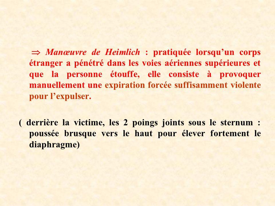 Manœuvre de Heimlich : pratiquée lorsquun corps étranger a pénétré dans les voies aériennes supérieures et que la personne étouffe, elle consiste à provoquer manuellement une expiration forcée suffisamment violente pour lexpulser.