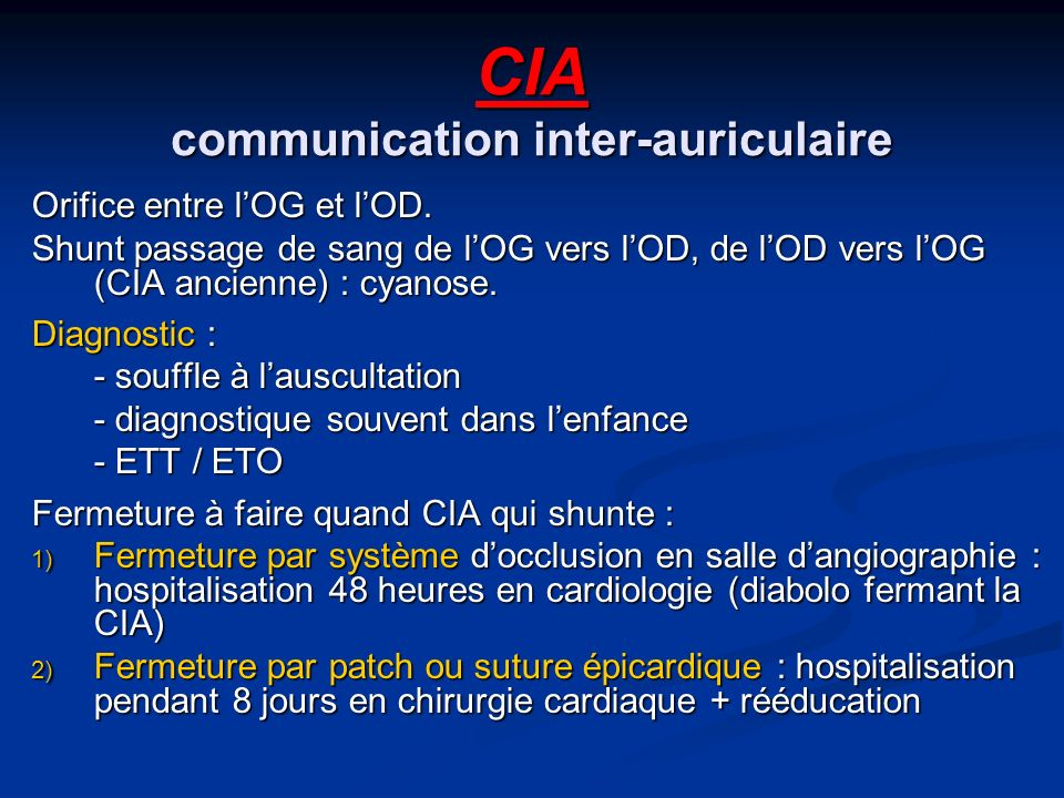 CIA communication inter-auriculaire Orifice entre lOG et lOD. Shunt passage de sang de lOG vers lOD, de lOD vers lOG (CIA ancienne) : cyanose. Diagnos