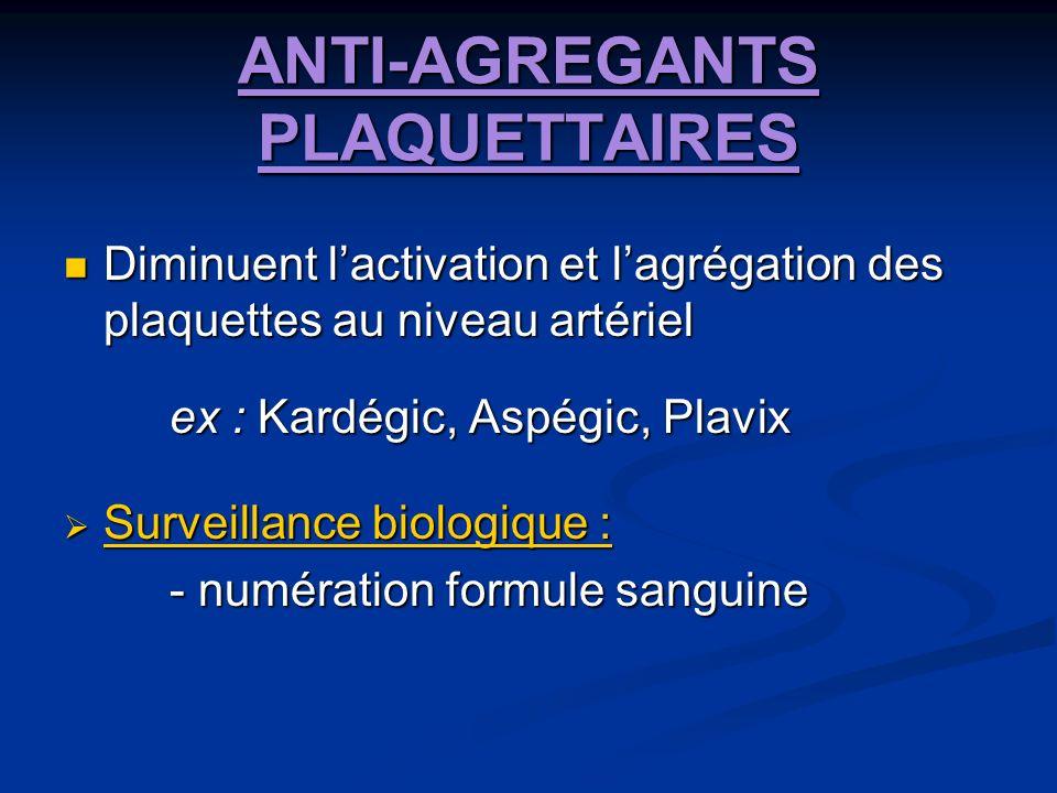 ANTI-AGREGANTS PLAQUETTAIRES Diminuent lactivation et lagrégation des plaquettes au niveau artériel Diminuent lactivation et lagrégation des plaquettes au niveau artériel ex : Kardégic, Aspégic, Plavix Surveillance biologique : Surveillance biologique : - numération formule sanguine