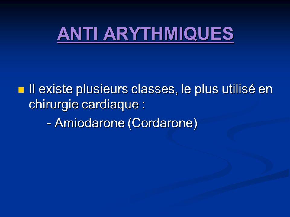 ANTI ARYTHMIQUES Il existe plusieurs classes, le plus utilisé en chirurgie cardiaque : Il existe plusieurs classes, le plus utilisé en chirurgie cardiaque : - Amiodarone (Cordarone)