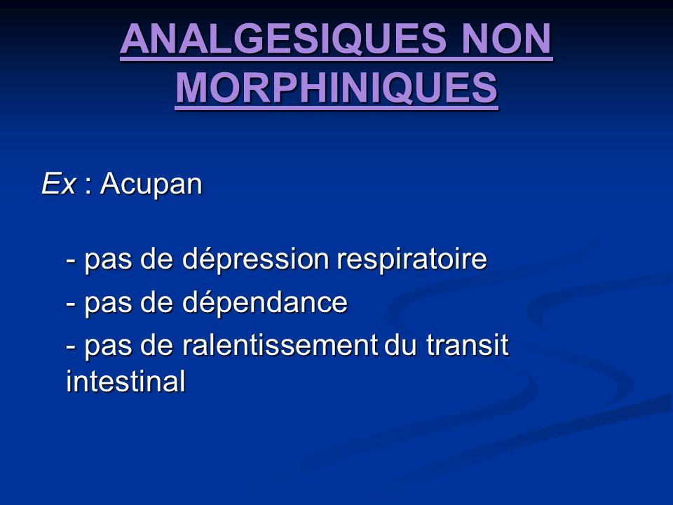 ANALGESIQUES NON MORPHINIQUES Ex : Acupan - pas de dépression respiratoire - pas de dépendance - pas de ralentissement du transit intestinal