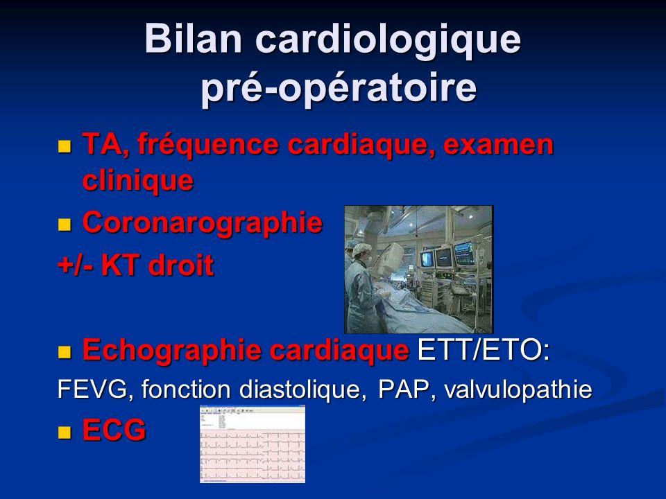 Bilan cardiologique pré-opératoire TA, fréquence cardiaque, examen clinique TA, fréquence cardiaque, examen clinique Coronarographie Coronarographie +/- KT droit Echographie cardiaque ETT/ETO: Echographie cardiaque ETT/ETO: FEVG, fonction diastolique, PAP, valvulopathie ECG ECG
