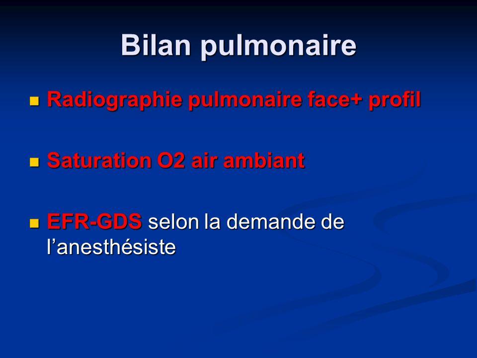 Bilan pulmonaire Radiographie pulmonaire face+ profil Radiographie pulmonaire face+ profil Saturation O2 air ambiant Saturation O2 air ambiant EFR-GDS selon la demande de lanesthésiste EFR-GDS selon la demande de lanesthésiste