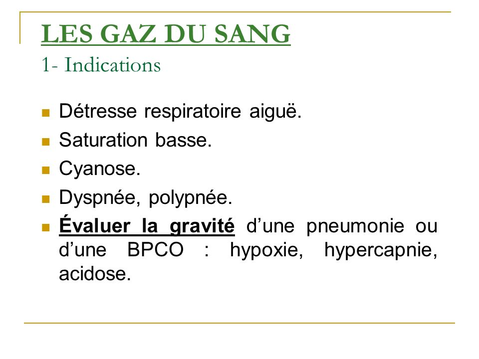 LES GAZ DU SANG 1- Indications Détresse respiratoire aiguë. Saturation basse. Cyanose. Dyspnée, polypnée. Évaluer la gravité dune pneumonie ou dune BP