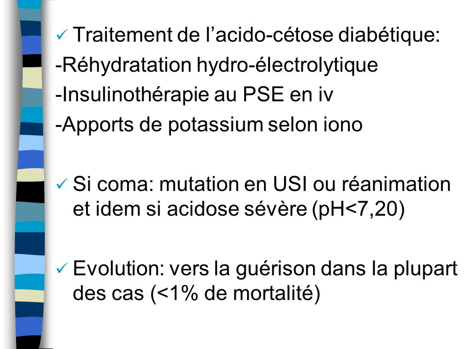 Traitement de lacido-cétose diabétique: -Réhydratation hydro-électrolytique -Insulinothérapie au PSE en iv -Apports de potassium selon iono Si coma: m