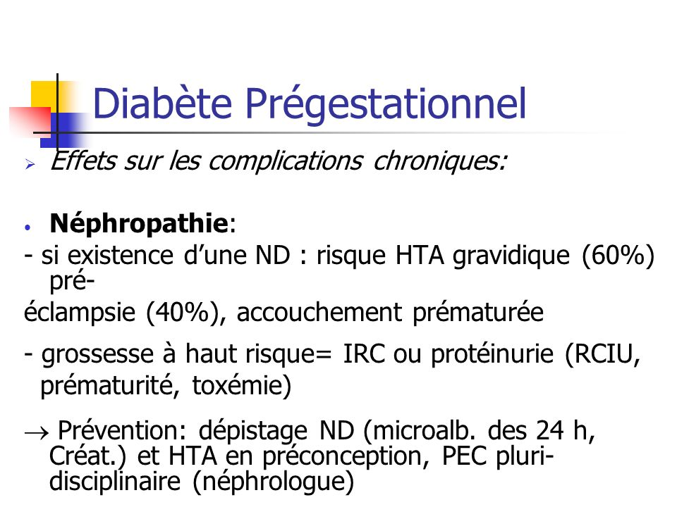 Diabète Prégestationnel Effets sur les complications chroniques: Néphropathie: - si existence dune ND : risque HTA gravidique (60%) pré- éclampsie (40