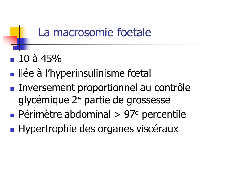 La macrosomie foetale 10 à 45% liée à lhyperinsulinisme fœtal Inversement proportionnel au contrôle glycémique 2 e partie de grossesse Périmètre abdom