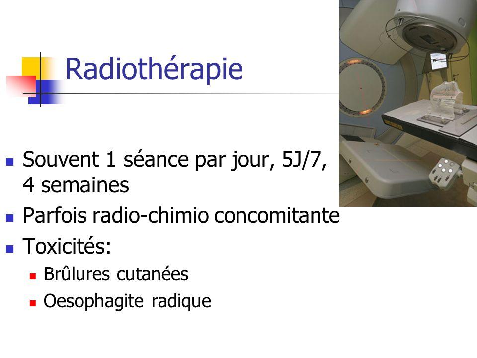 Radiothérapie Souvent 1 séance par jour, 5J/7, 4 semaines Parfois radio-chimio concomitante Toxicités: Brûlures cutanées Oesophagite radique