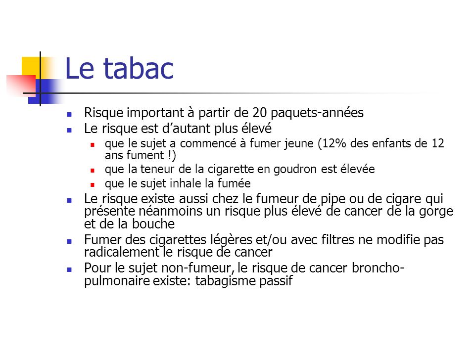 Le tabac Risque important à partir de 20 paquets-années Le risque est dautant plus élevé que le sujet a commencé à fumer jeune (12% des enfants de 12