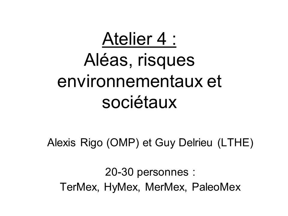 Atelier 4 : Aléas, risques environnementaux et sociétaux Alexis Rigo (OMP) et Guy Delrieu (LTHE) 20-30 personnes : TerMex, HyMex, MerMex, PaleoMex