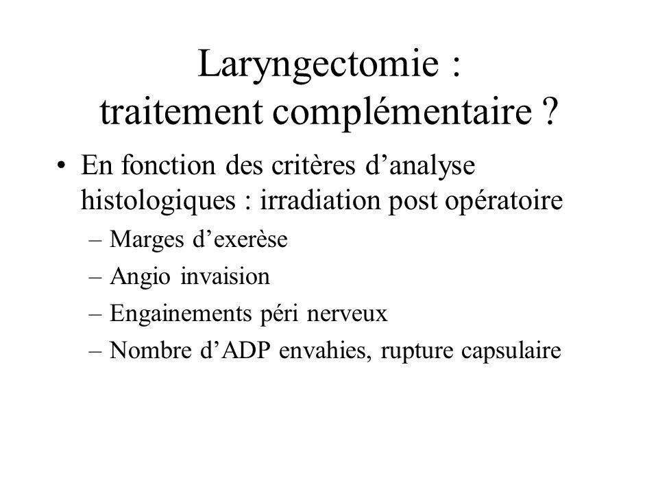 Laryngectomie : traitement complémentaire ? En fonction des critères danalyse histologiques : irradiation post opératoire –Marges dexerèse –Angio inva