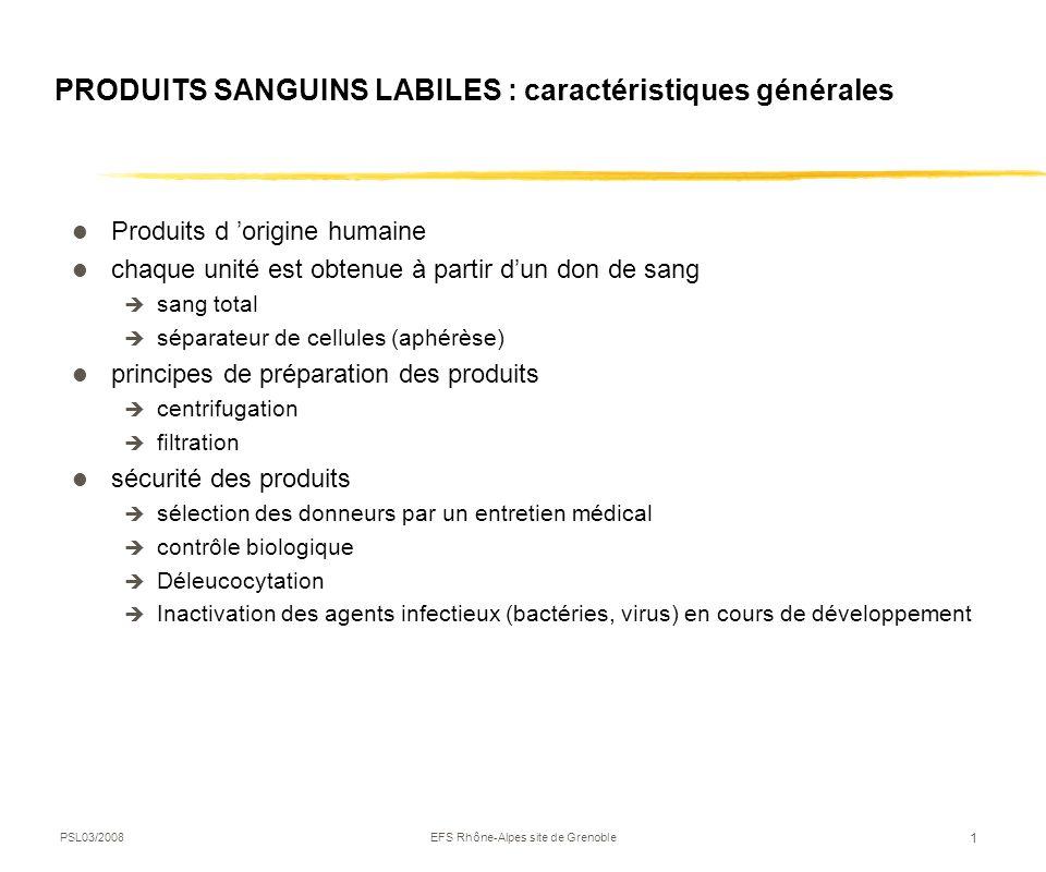 PSL03/2008EFS Rhône-Alpes site de Grenoble 1 PRODUITS SANGUINS LABILES : caractéristiques générales Produits d origine humaine chaque unité est obtenu