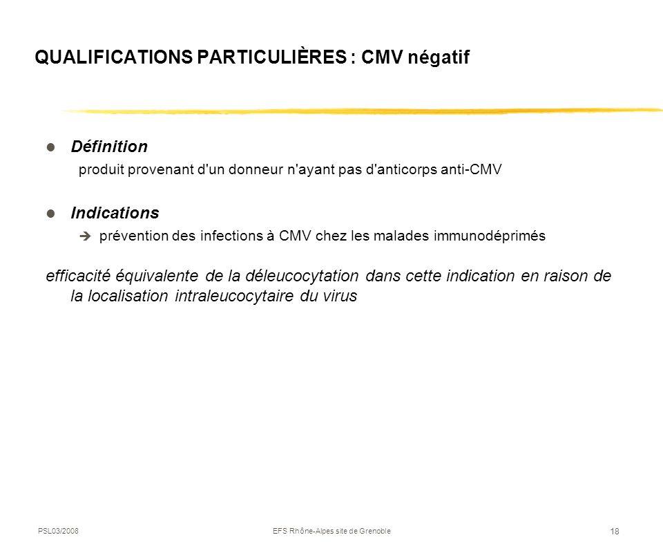PSL03/2008EFS Rhône-Alpes site de Grenoble 18 QUALIFICATIONS PARTICULIÈRES : CMV négatif Définition produit provenant d'un donneur n'ayant pas d'antic