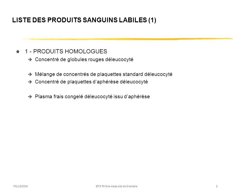 PSL03/2008EFS Rhône-Alpes site de Grenoble 3 LISTE DES PRODUITS SANGUINS LABILES (1) 1 - PRODUITS HOMOLOGUES Concentré de globules rouges déleucocyté