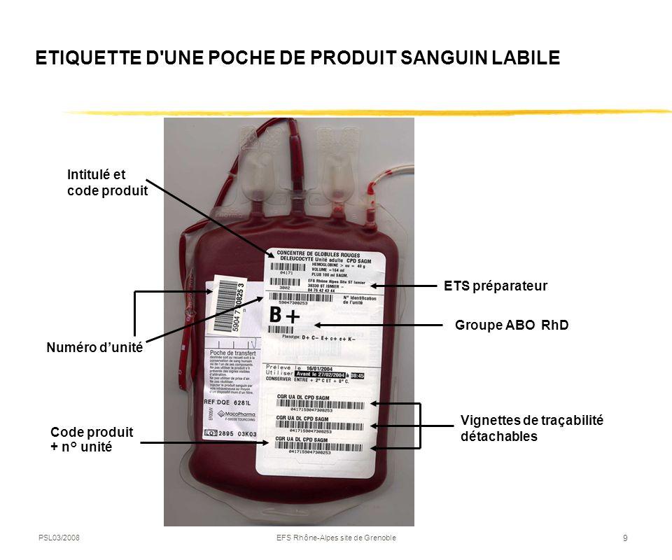PSL03/2008EFS Rhône-Alpes site de Grenoble 9 ETIQUETTE D'UNE POCHE DE PRODUIT SANGUIN LABILE Intitulé et code produit ETS préparateur Numéro dunité Gr
