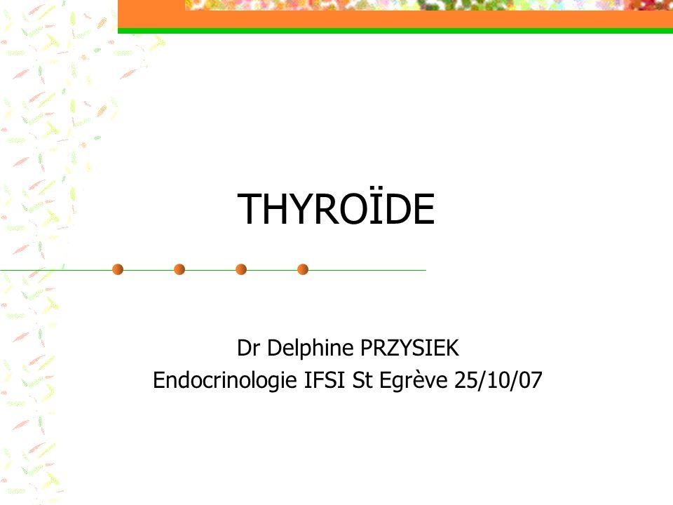 THYROÏDE Dr Delphine PRZYSIEK Endocrinologie IFSI St Egrève 25/10/07