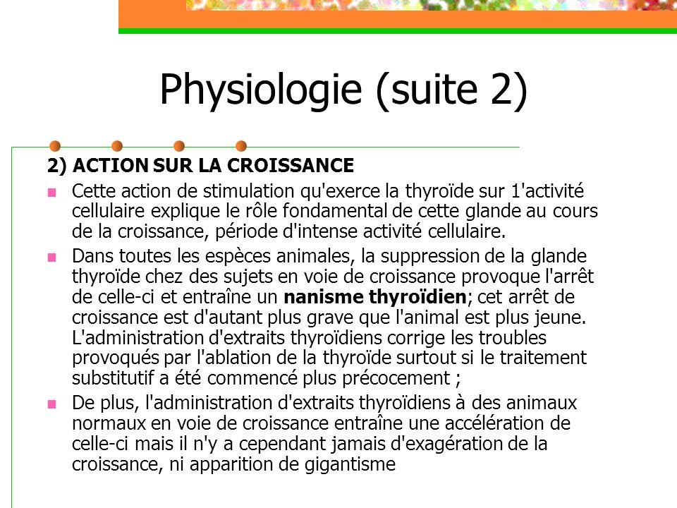 Physiologie (suite 2) 2) ACTION SUR LA CROISSANCE Cette action de stimulation qu'exerce la thyroïde sur 1'activité cellulaire explique le rôle fondame