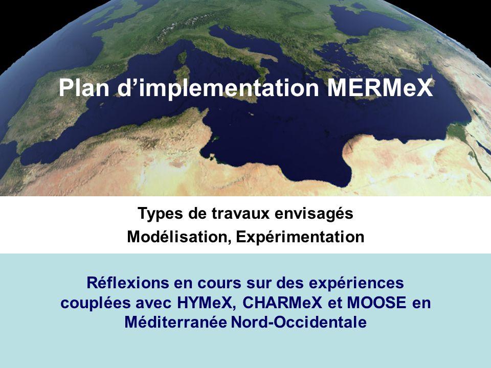 Plan dimplementation MERMeX Types de travaux envisagés Modélisation, Expérimentation Réflexions en cours sur des expériences couplées avec HYMeX, CHARMeX et MOOSE en Méditerranée Nord-Occidentale