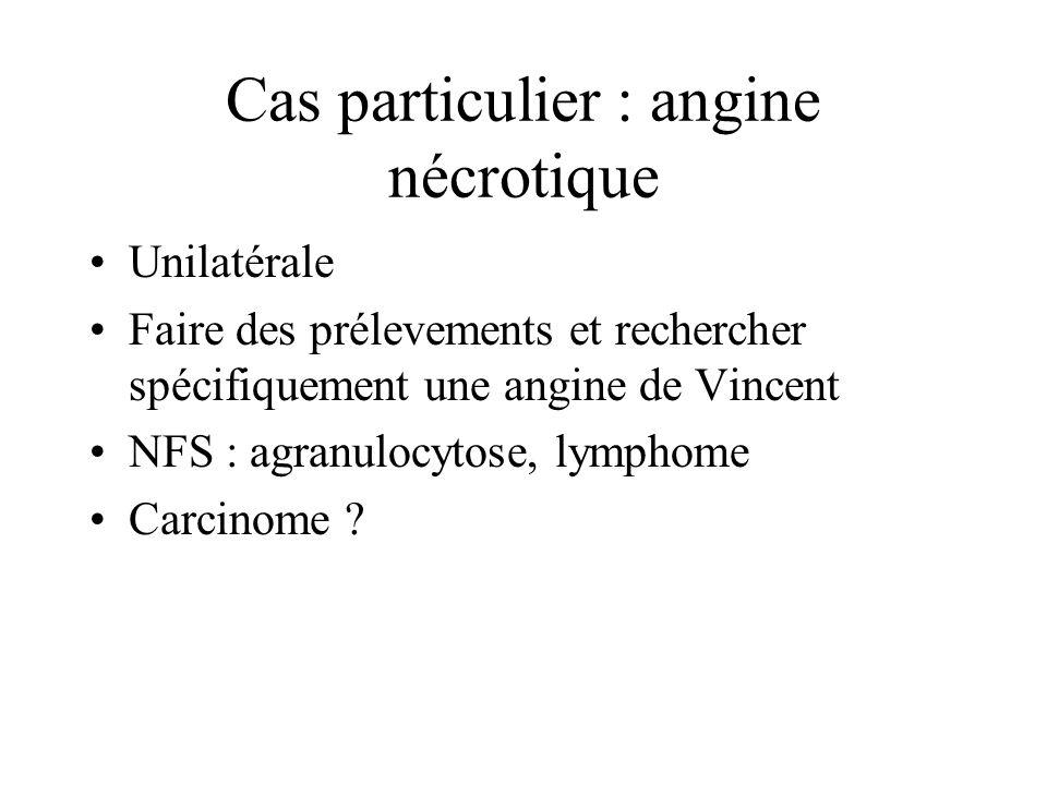 Cas particulier : angine nécrotique Unilatérale Faire des prélevements et rechercher spécifiquement une angine de Vincent NFS : agranulocytose, lympho