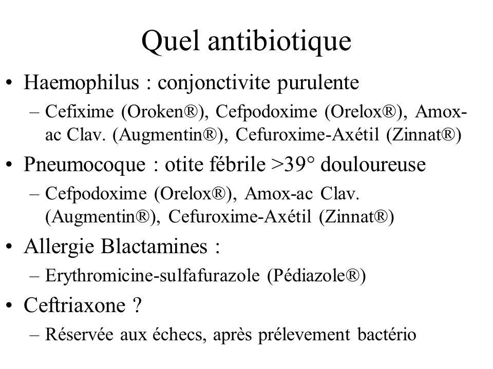 Quel antibiotique Haemophilus : conjonctivite purulente –Cefixime (Oroken®), Cefpodoxime (Orelox®), Amox- ac Clav. (Augmentin®), Cefuroxime-Axétil (Zi