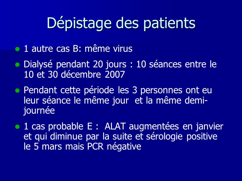 Dépistage des patients 1 autre cas B: même virus Dialysé pendant 20 jours : 10 séances entre le 10 et 30 décembre 2007 Pendant cette période les 3 per