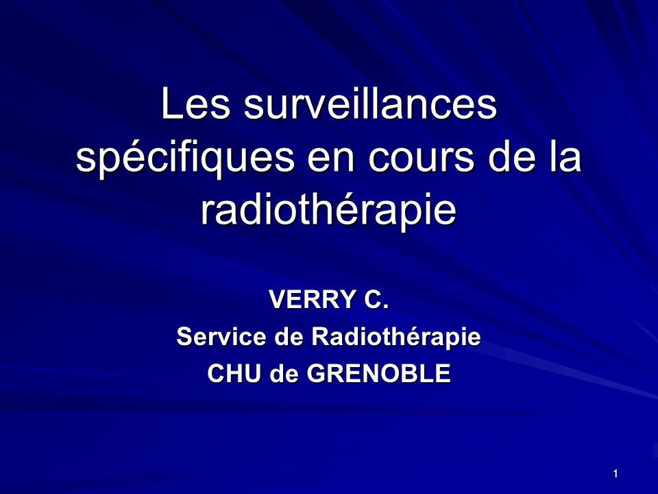 1 Les surveillances spécifiques en cours de la radiothérapie VERRY C. Service de Radiothérapie CHU de GRENOBLE