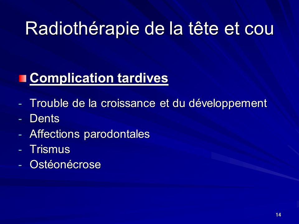 14 Radiothérapie de la tête et cou Complication tardives - Trouble de la croissance et du développement - Dents - Affections parodontales - Trismus -