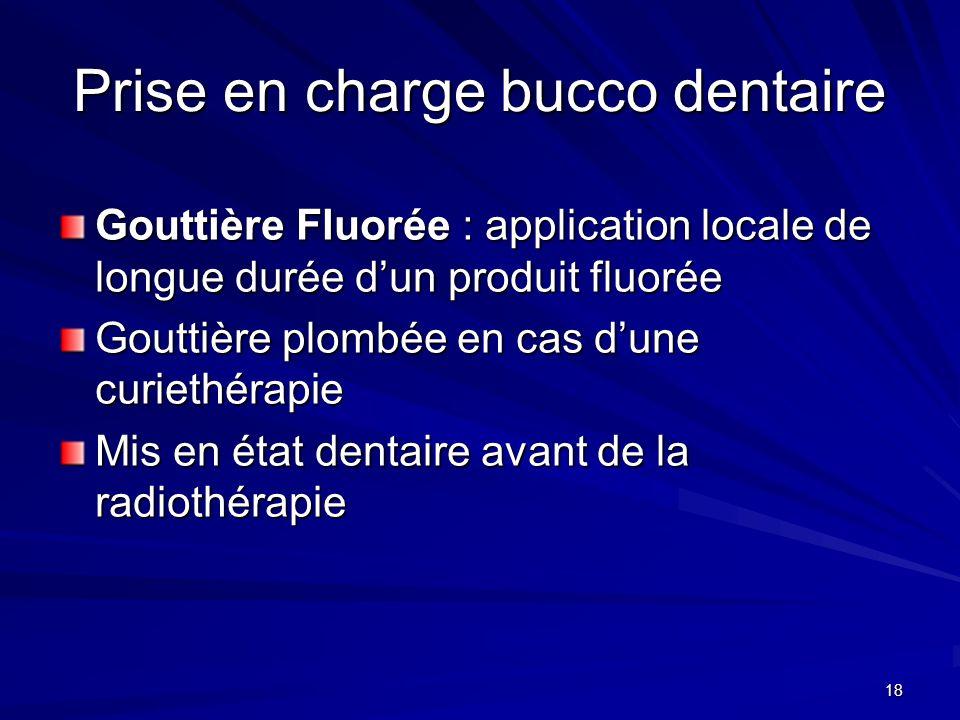 18 Prise en charge bucco dentaire Gouttière Fluorée : application locale de longue durée dun produit fluorée Gouttière plombée en cas dune curiethérap