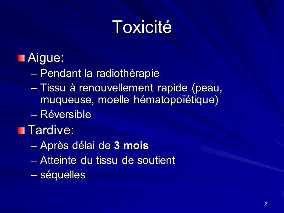 2 Toxicité Aigue: –Pendant la radiothérapie –Tissu à renouvellement rapide (peau, muqueuse, moelle hématopoïétique) –Réversible Tardive: –Après délai