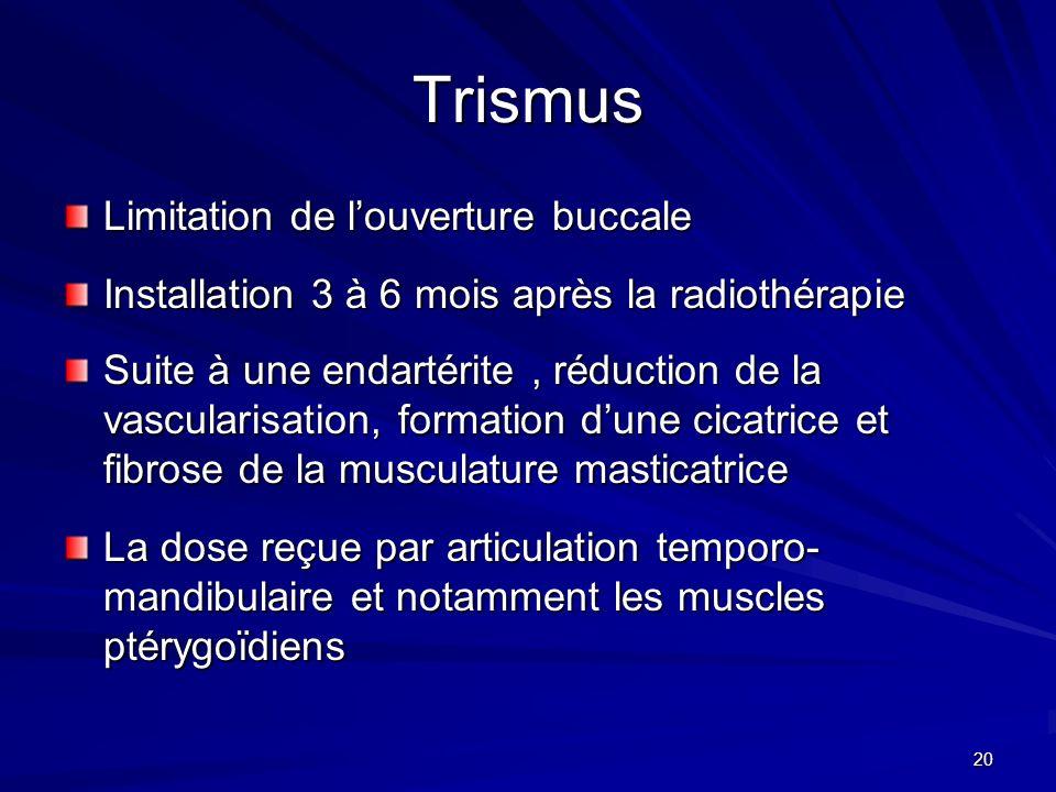 20 Trismus Limitation de louverture buccale Installation 3 à 6 mois après la radiothérapie Suite à une endartérite, réduction de la vascularisation, f