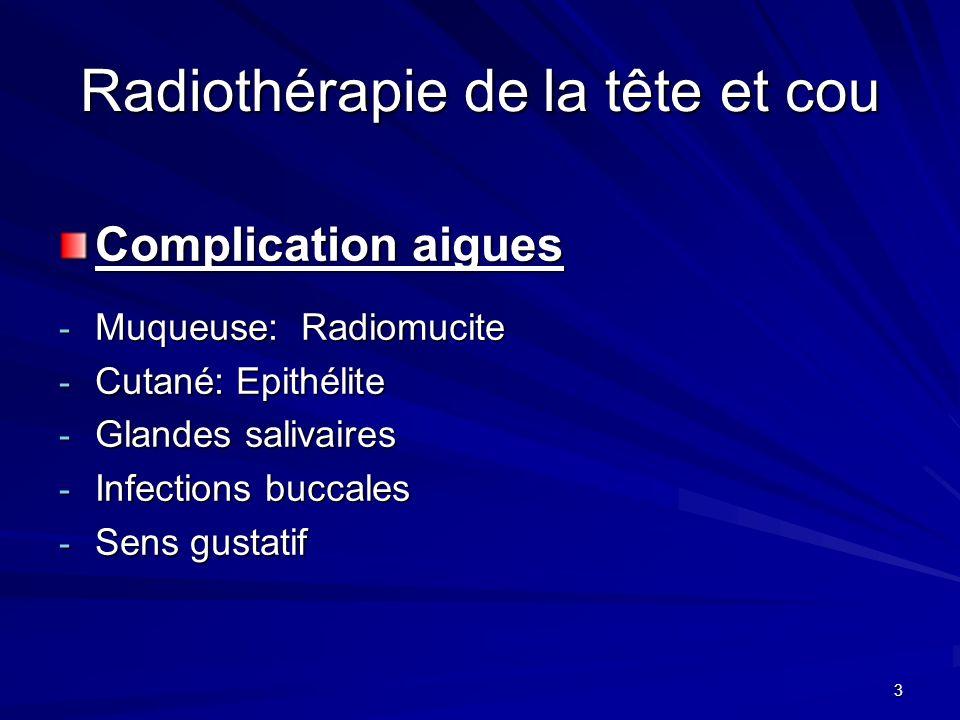 3 Radiothérapie de la tête et cou Complication aigues - Muqueuse: Radiomucite - Cutané: Epithélite - Glandes salivaires - Infections buccales - Sens g