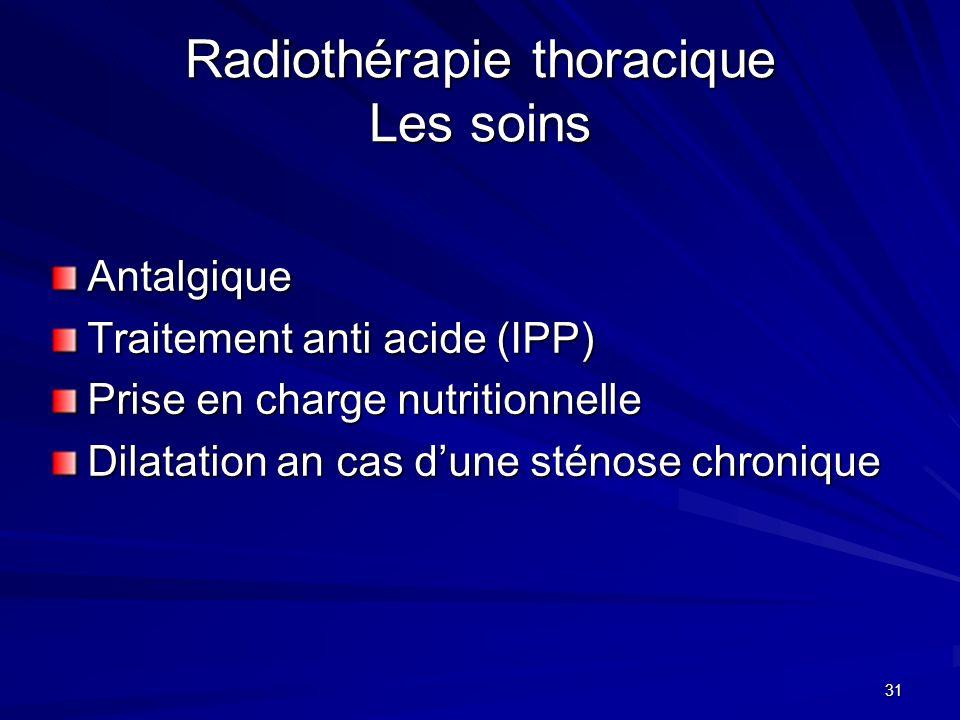 31 Radiothérapie thoracique Les soins Antalgique Traitement anti acide (IPP) Prise en charge nutritionnelle Dilatation an cas dune sténose chronique